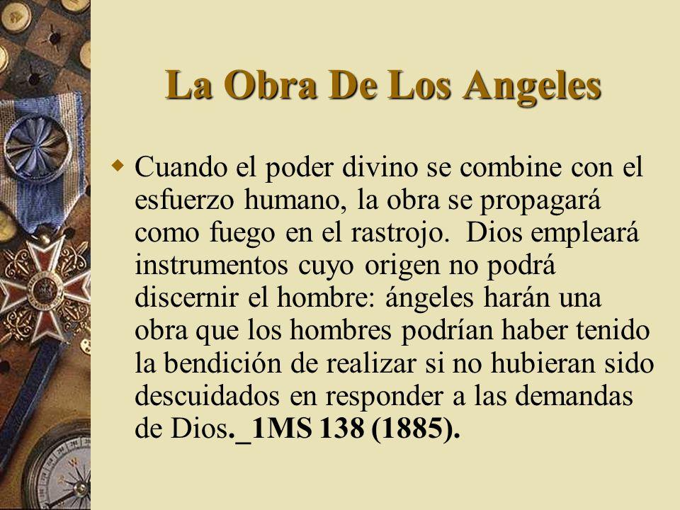 La Obra De Los Angeles Cuando el poder divino se combine con el esfuerzo humano, la obra se propagará como fuego en el rastrojo. Dios empleará instrum