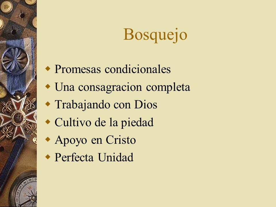 Bosquejo Promesas condicionales Una consagracion completa Trabajando con Dios Cultivo de la piedad Apoyo en Cristo Perfecta Unidad