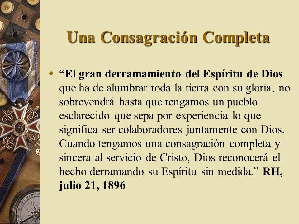 Una Consagración Completa El gran derramamiento del Espíritu de Dios que ha de alumbrar toda la tierra con su gloria, no sobrevendrá hasta que tengamo