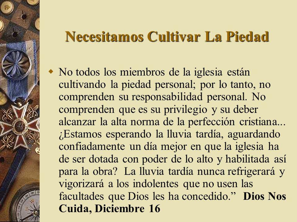 Necesitamos Cultivar La Piedad No todos los miembros de la iglesia están cultivando la piedad personal; por lo tanto, no comprenden su responsabilidad