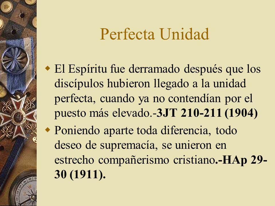 Perfecta Unidad El Espíritu fue derramado después que los discípulos hubieron llegado a la unidad perfecta, cuando ya no contendían por el puesto más