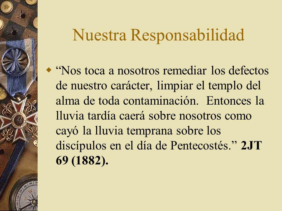 Nuestra Responsabilidad Nos toca a nosotros remediar los defectos de nuestro carácter, limpiar el templo del alma de toda contaminación. Entonces la l