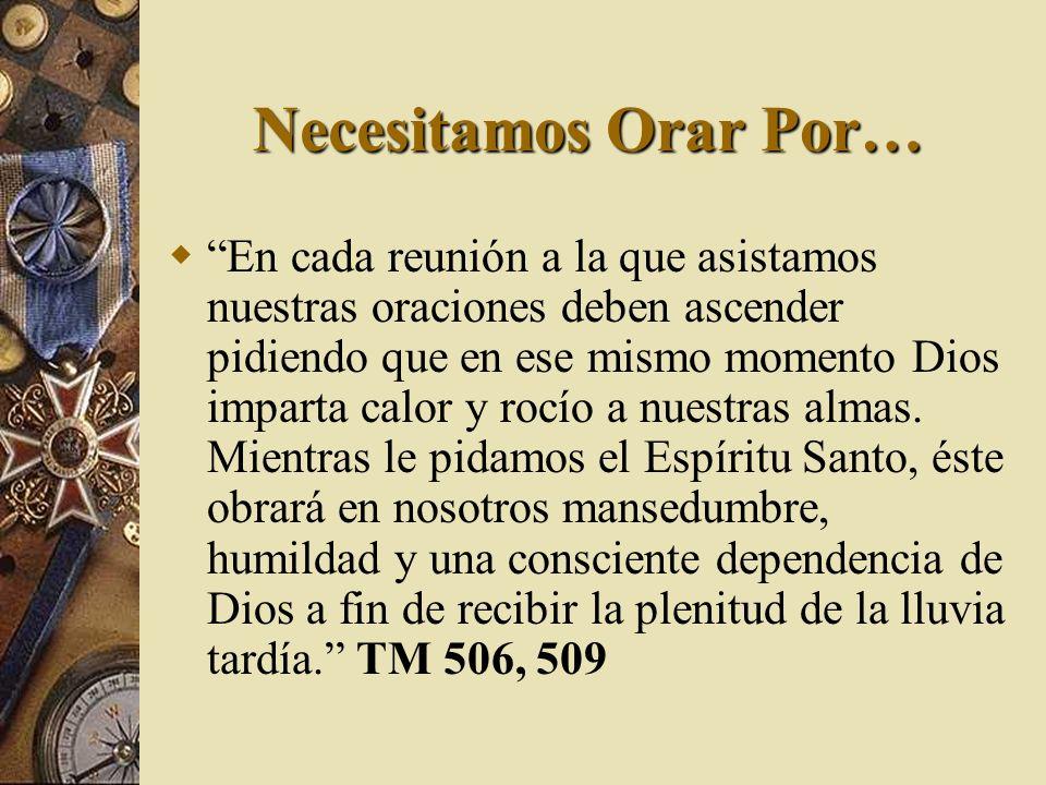 Necesitamos Orar Por… En cada reunión a la que asistamos nuestras oraciones deben ascender pidiendo que en ese mismo momento Dios imparta calor y rocí
