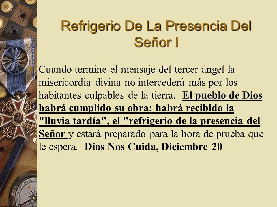 Refrigerio De La Presencia Del Señor I Cuando termine el mensaje del tercer ángel la misericordia divina no intercederá más por los habitantes culpabl