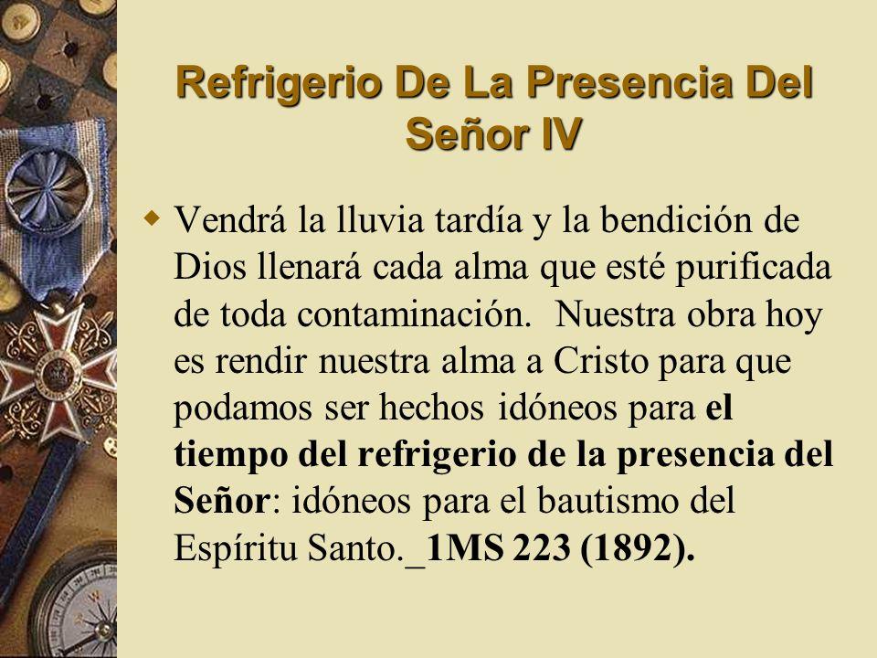 Refrigerio De La Presencia Del Señor IV Vendrá la lluvia tardía y la bendición de Dios llenará cada alma que esté purificada de toda contaminación. Nu