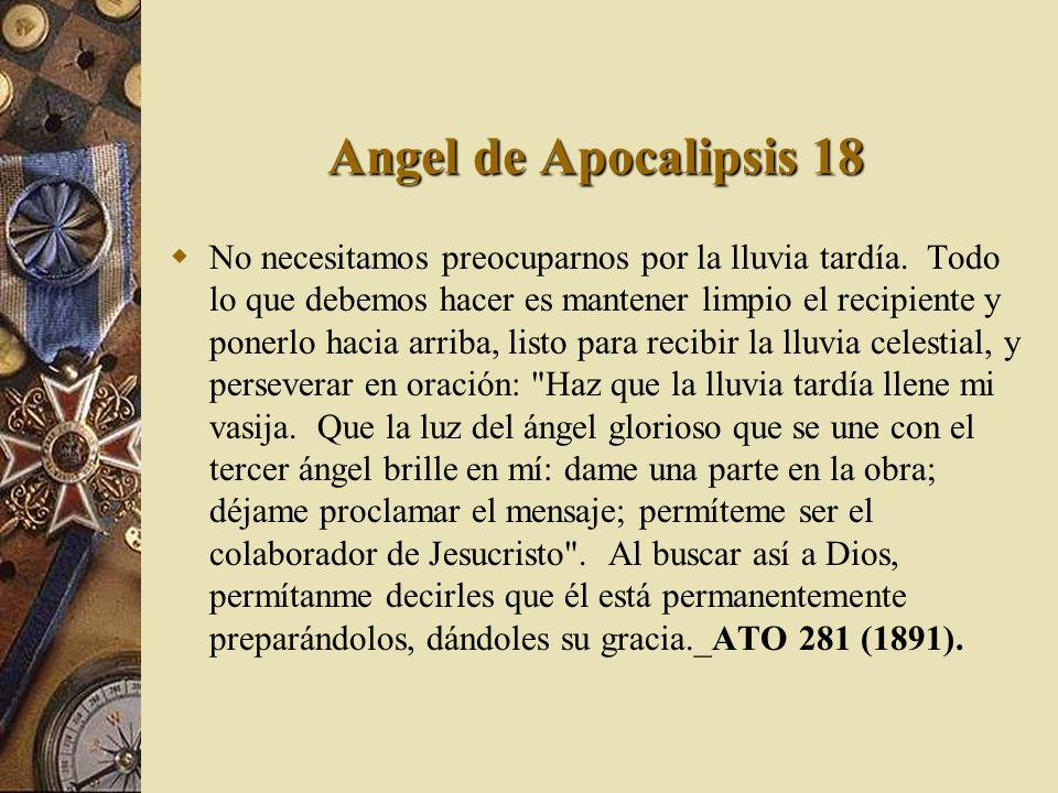 Angel de Apocalipsis 18 No necesitamos preocuparnos por la lluvia tardía. Todo lo que debemos hacer es mantener limpio el recipiente y ponerlo hacia a