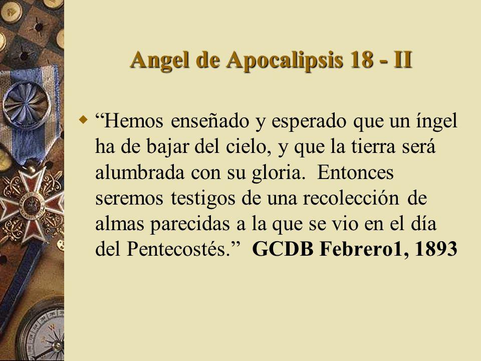 Angel de Apocalipsis 18 - II Hemos enseñado y esperado que un íngel ha de bajar del cielo, y que la tierra será alumbrada con su gloria. Entonces sere