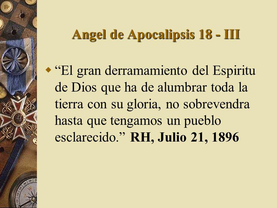 Angel de Apocalipsis 18 - III El gran derramamiento del Espiritu de Dios que ha de alumbrar toda la tierra con su gloria, no sobrevendra hasta que ten