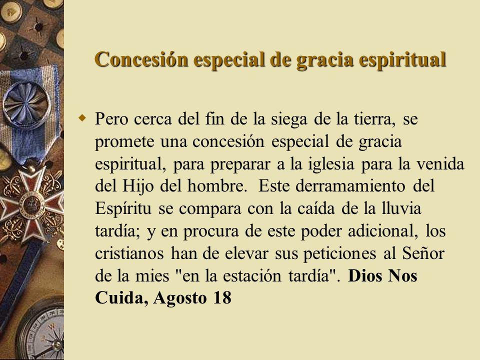Concesión especial de gracia espiritual Pero cerca del fin de la siega de la tierra, se promete una concesión especial de gracia espiritual, para prep