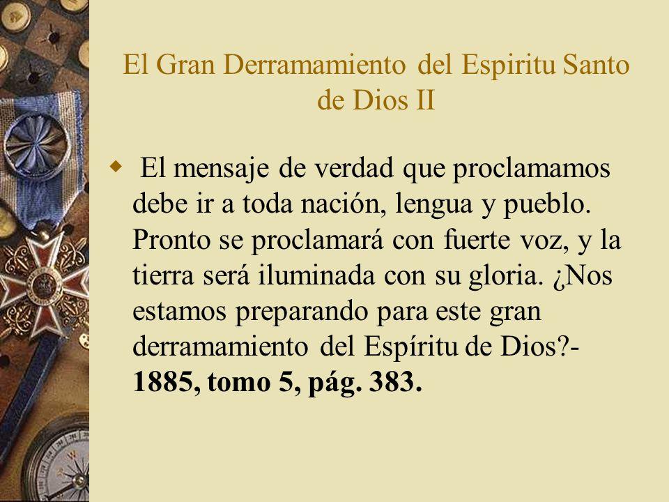 El Gran Derramamiento del Espiritu Santo de Dios II El mensaje de verdad que proclamamos debe ir a toda nación, lengua y pueblo. Pronto se proclamará