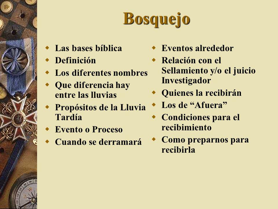 Bosquejo Las bases bíblica Definición Los diferentes nombres Que diferencia hay entre las lluvias Propósitos de la Lluvia Tardía Evento o Proceso Cuan