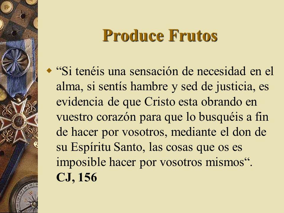 Produce Frutos Si tenéis una sensación de necesidad en el alma, si sentís hambre y sed de justicia, es evidencia de que Cristo esta obrando en vuestro