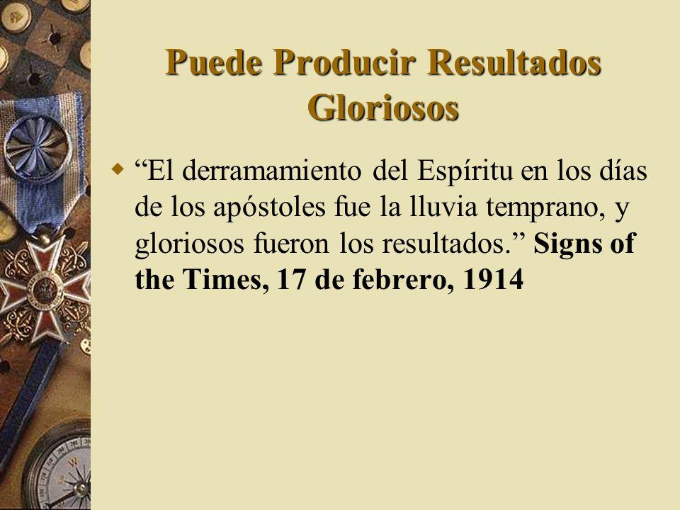 Puede Producir Resultados Gloriosos El derramamiento del Espíritu en los días de los apóstoles fue la lluvia temprano, y gloriosos fueron los resultad