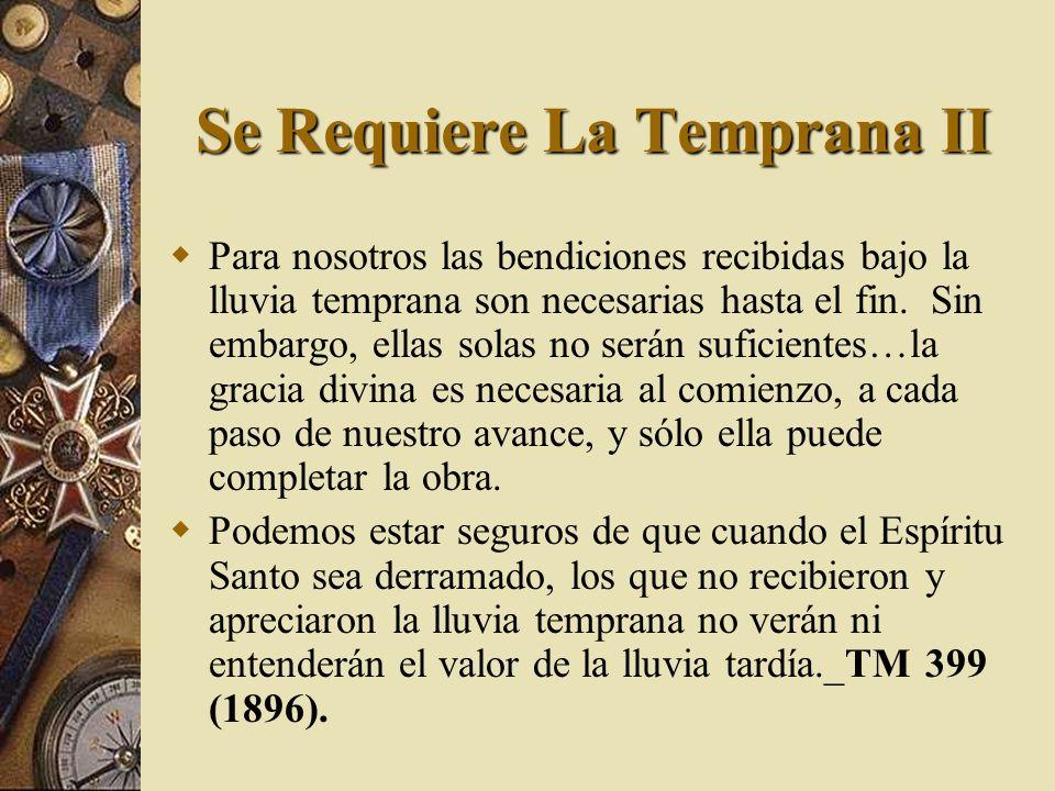 Se Requiere La Temprana II Para nosotros las bendiciones recibidas bajo la lluvia temprana son necesarias hasta el fin. Sin embargo, ellas solas no se
