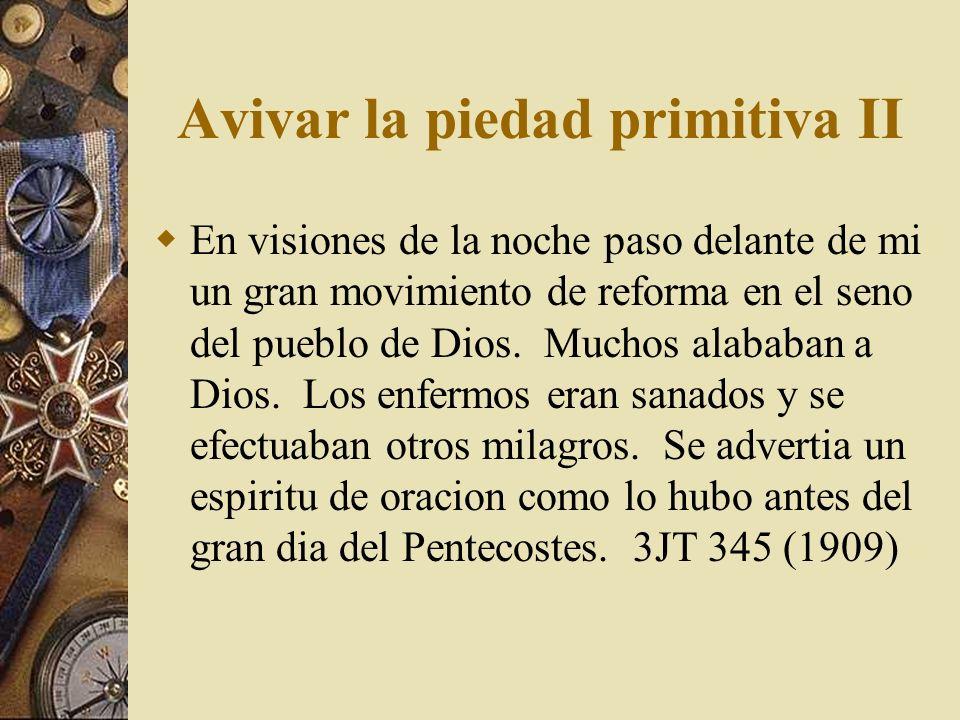Avivar la piedad primitiva II En visiones de la noche paso delante de mi un gran movimiento de reforma en el seno del pueblo de Dios. Muchos alababan