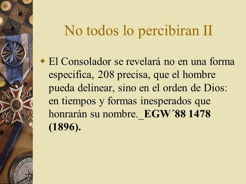 No todos lo percibiran II El Consolador se revelará no en una forma especifica, 208 precisa, que el hombre pueda delinear, sino en el orden de Dios: e