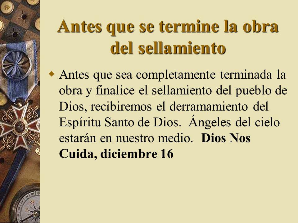 Antes que se termine la obra del sellamiento Antes que sea completamente terminada la obra y finalice el sellamiento del pueblo de Dios, recibiremos e