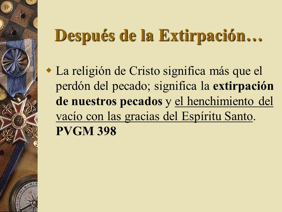 Después de la Extirpación… La religión de Cristo significa más que el perdón del pecado; significa la extirpación de nuestros pecados y el henchimient