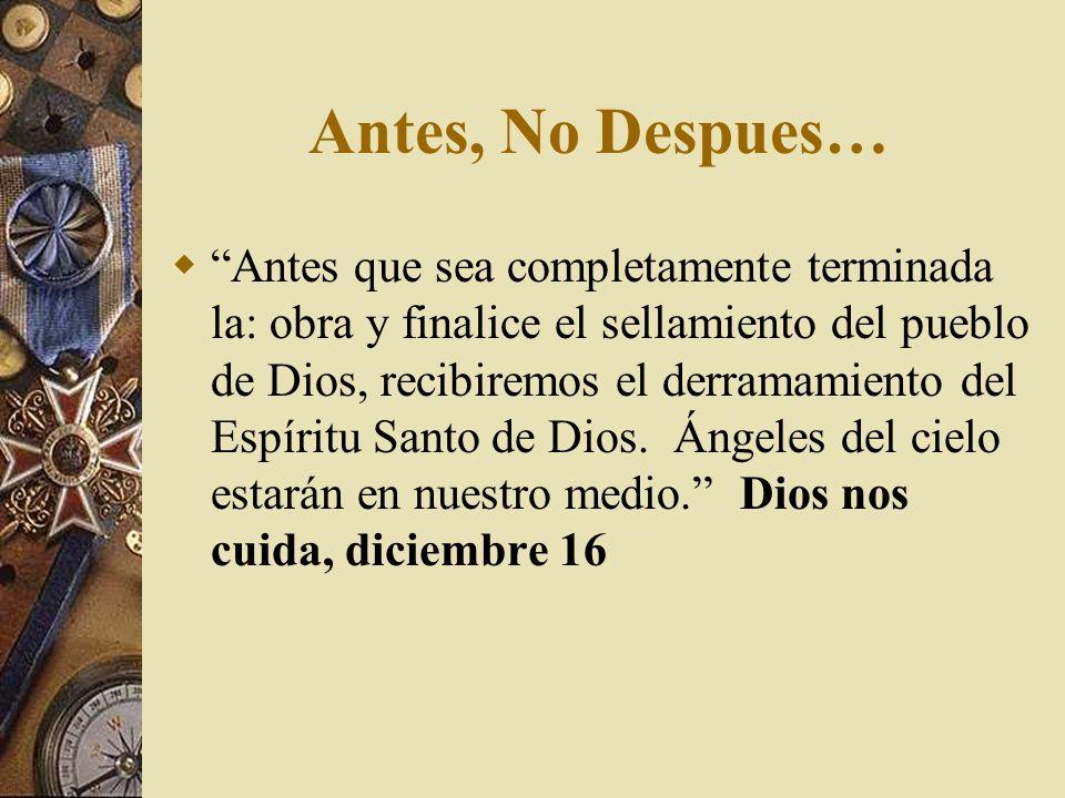 Antes, No Despues… Antes que sea completamente terminada la: obra y finalice el sellamiento del pueblo de Dios, recibiremos el derramamiento del Espír