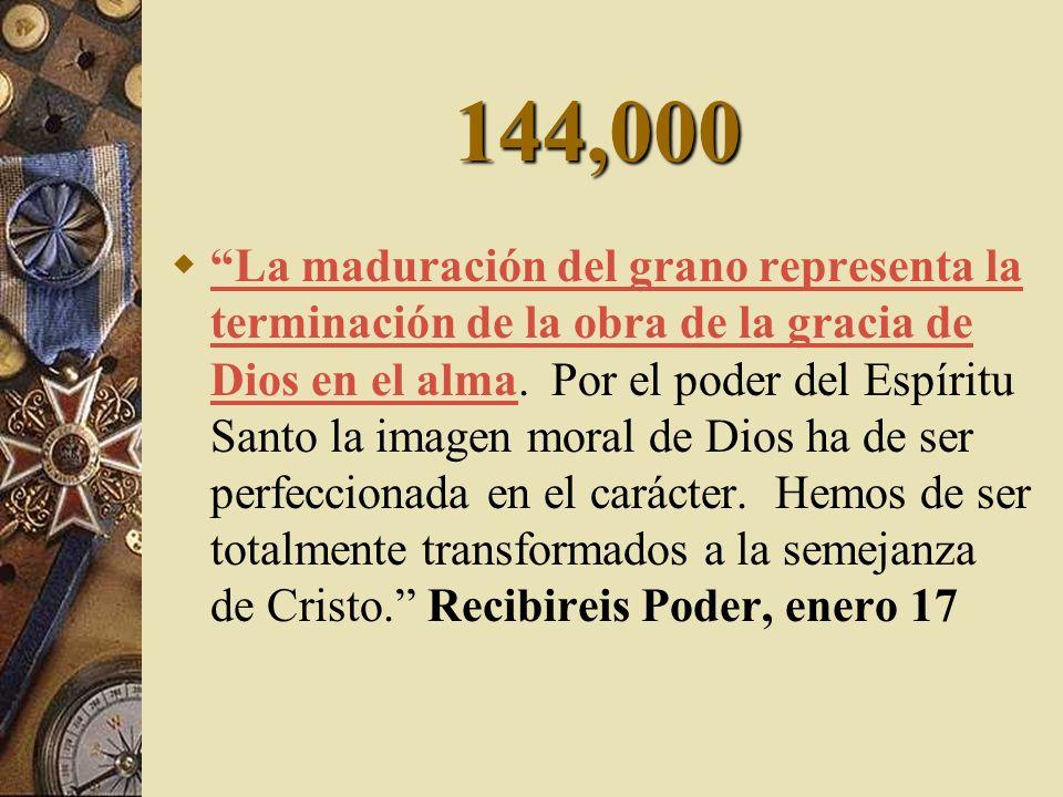 144,000 La maduración del grano representa la terminación de la obra de la gracia de Dios en el alma. Por el poder del Espíritu Santo la imagen moral