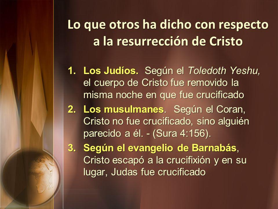Lo que otros ha dicho con respecto a la resurrección de Cristo 1.Los Judíos. Según el Toledoth Yeshu, el cuerpo de Cristo fue removido la misma noche