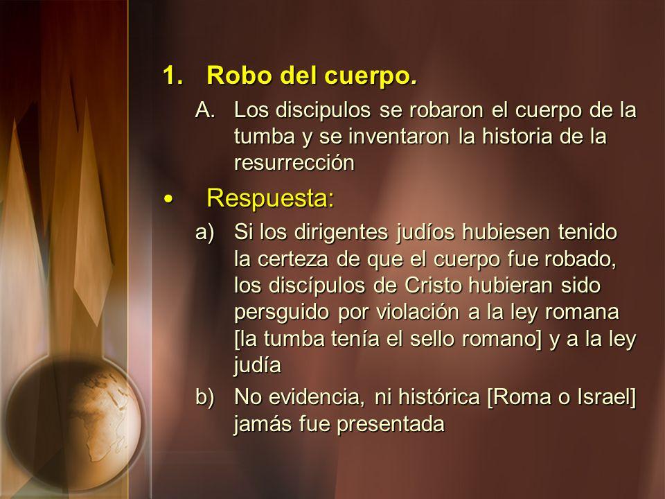 1. Robo del cuerpo. A. Los discipulos se robaron el cuerpo de la tumba y se inventaron la historia de la resurrección Respuesta: Respuesta: a) Si los