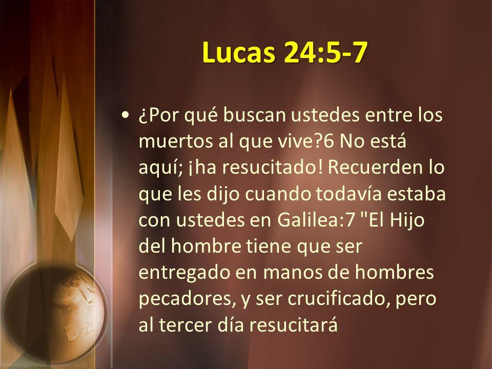 Lucas 24:5-7 ¿Por qué buscan ustedes entre los muertos al que vive?6 No está aquí; ¡ha resucitado! Recuerden lo que les dijo cuando todavía estaba con