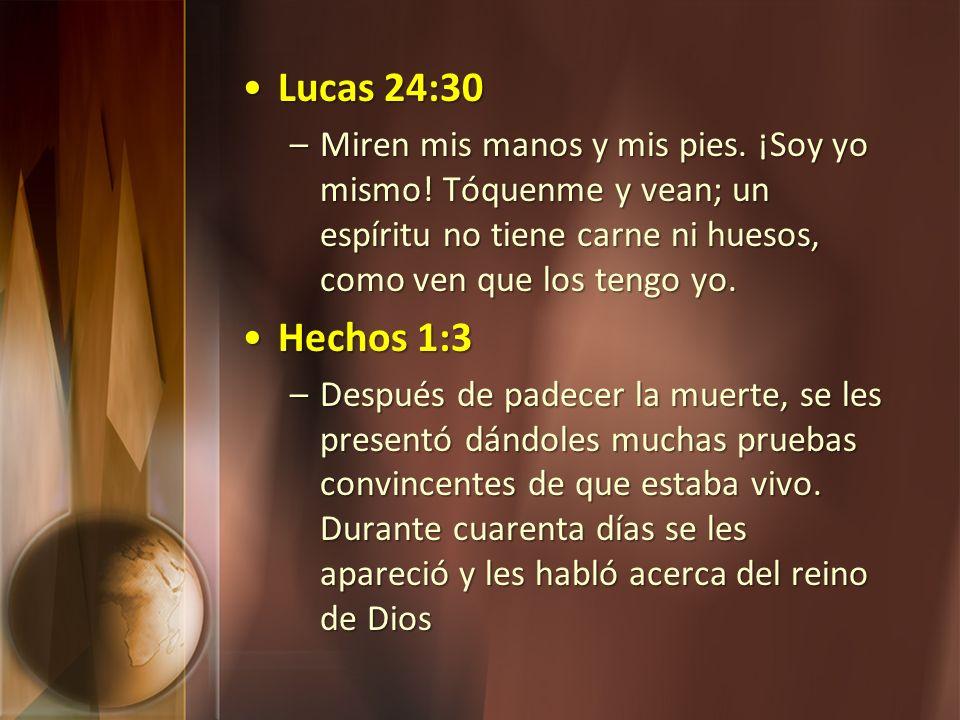 Lucas 24:30Lucas 24:30 –Miren mis manos y mis pies. ¡Soy yo mismo! Tóquenme y vean; un espíritu no tiene carne ni huesos, como ven que los tengo yo. H