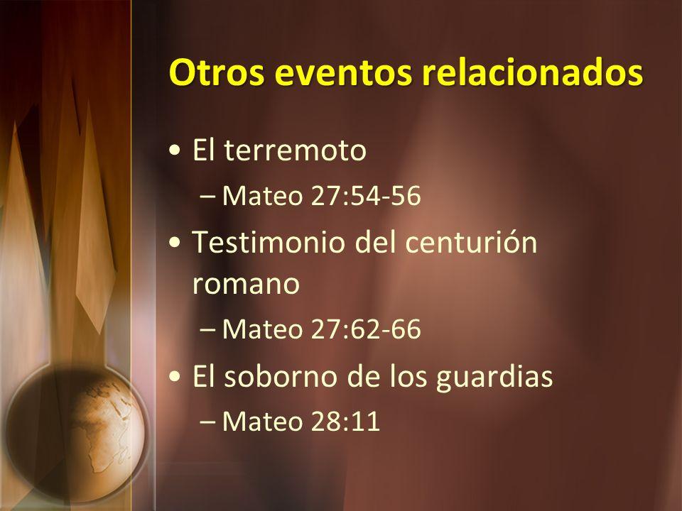 Otros eventos relacionados El terremoto –Mateo 27:54-56 Testimonio del centurión romano –Mateo 27:62-66 El soborno de los guardias –Mateo 28:11