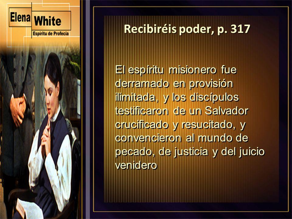 Recibiréis poder, p. 317 El espíritu misionero fue derramado en provisión ilimitada, y los discípulos testificaron de un Salvador crucificado y resuci