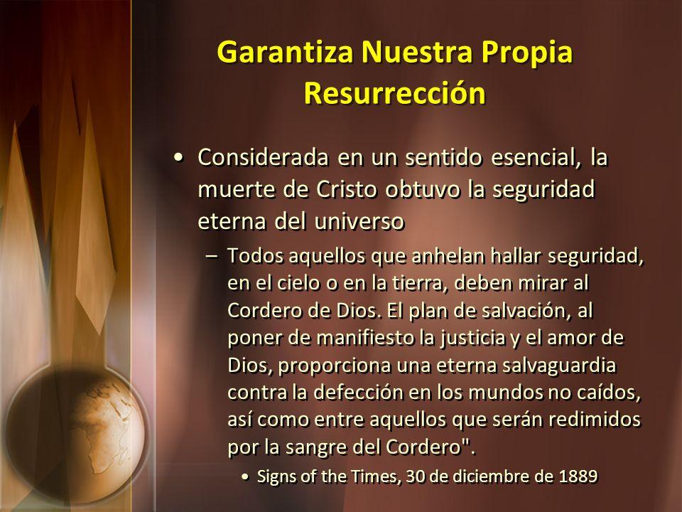 Garantiza Nuestra Propia Resurrección Considerada en un sentido esencial, la muerte de Cristo obtuvo la seguridad eterna del universo –Todos aquellos
