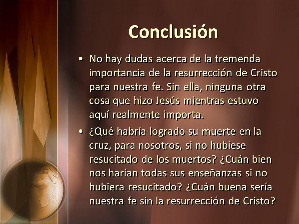 Conclusión No hay dudas acerca de la tremenda importancia de la resurrección de Cristo para nuestra fe. Sin ella, ninguna otra cosa que hizo Jesús mie