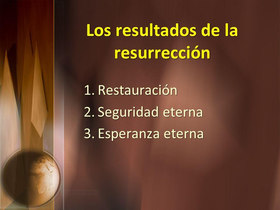 Los resultados de la resurrección 1.Restauración 2.Seguridad eterna 3.Esperanza eterna