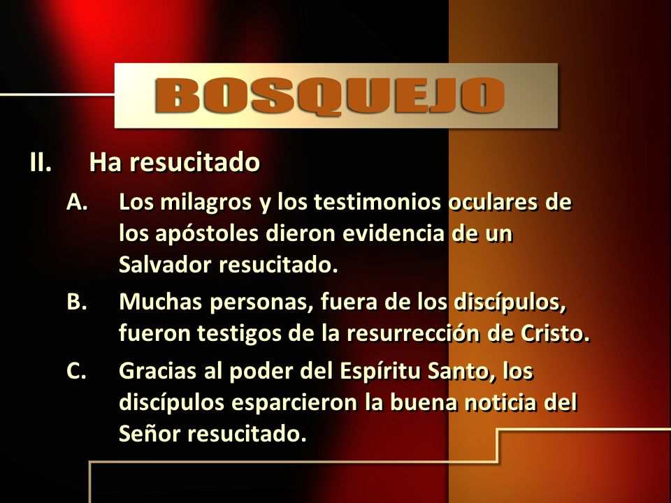 II.Ha resucitado A.Los milagros y los testimonios oculares de los apóstoles dieron evidencia de un Salvador resucitado. B.Muchas personas, fuera de lo