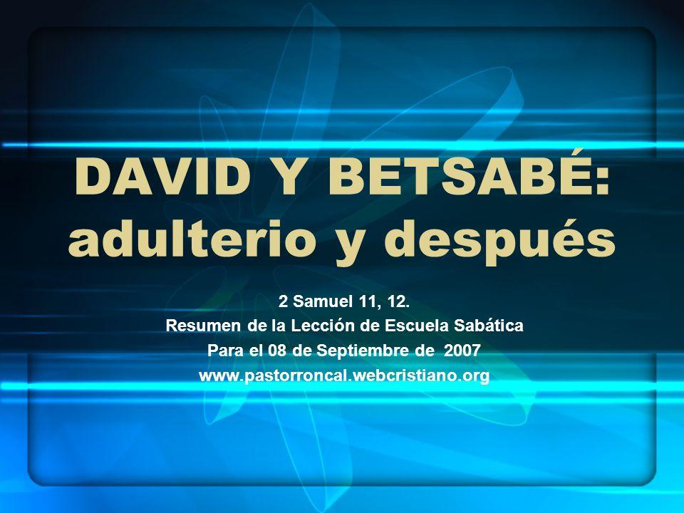 DAVID Y BETSABÉ: adulterio y después 2 Samuel 11, 12. Resumen de la Lección de Escuela Sabática Para el 08 de Septiembre de 2007 www.pastorroncal.webc