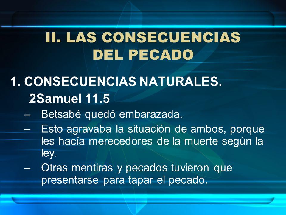 1. CONSECUENCIAS NATURALES. 2Samuel 11.5 –Betsabé quedó embarazada. –Esto agravaba la situación de ambos, porque les hacía merecedores de la muerte se