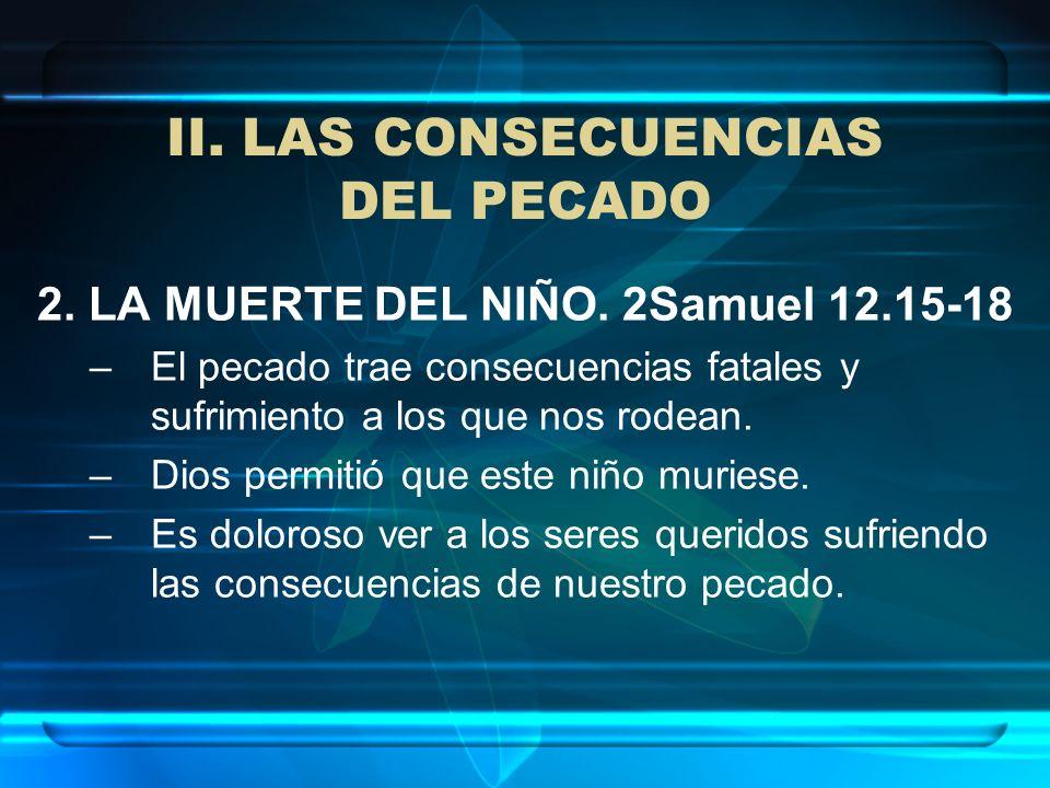 II. LAS CONSECUENCIAS DEL PECADO 2. LA MUERTE DEL NIÑO. 2Samuel 12.15-18 –El pecado trae consecuencias fatales y sufrimiento a los que nos rodean. –Di