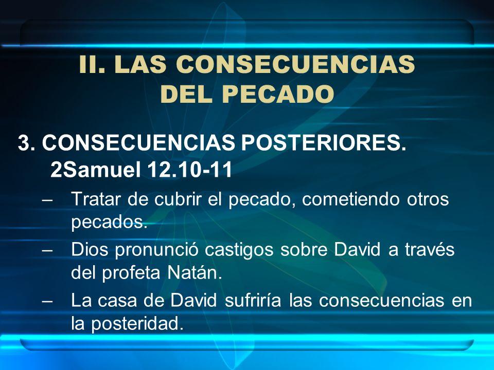 II. LAS CONSECUENCIAS DEL PECADO 3. CONSECUENCIAS POSTERIORES. 2Samuel 12.10-11 –Tratar de cubrir el pecado, cometiendo otros pecados. –Dios pronunció