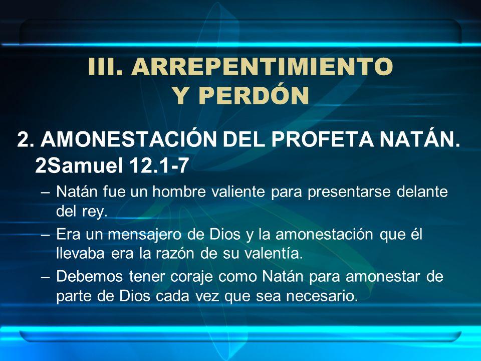 III. ARREPENTIMIENTO Y PERDÓN 2. AMONESTACIÓN DEL PROFETA NATÁN. 2Samuel 12.1-7 –Natán fue un hombre valiente para presentarse delante del rey. –Era u