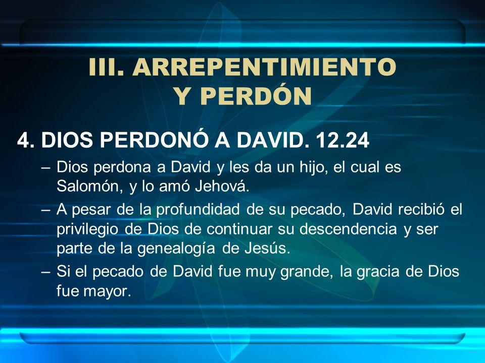 III. ARREPENTIMIENTO Y PERDÓN 4. DIOS PERDONÓ A DAVID. 12.24 –Dios perdona a David y les da un hijo, el cual es Salomón, y lo amó Jehová. –A pesar de