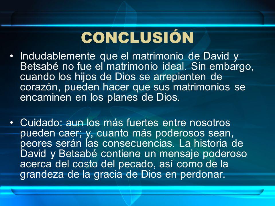 CONCLUSIÓN Indudablemente que el matrimonio de David y Betsabé no fue el matrimonio ideal. Sin embargo, cuando los hijos de Dios se arrepienten de cor