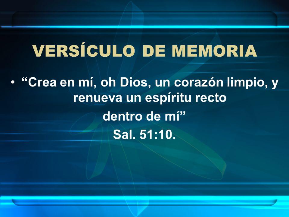 VERSÍCULO DE MEMORIA Crea en mí, oh Dios, un corazón limpio, y renueva un espíritu recto dentro de mí Sal. 51:10.