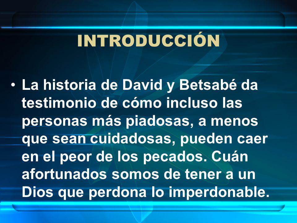 INTRODUCCIÓN La historia de David y Betsabé da testimonio de cómo incluso las personas más piadosas, a menos que sean cuidadosas, pueden caer en el pe