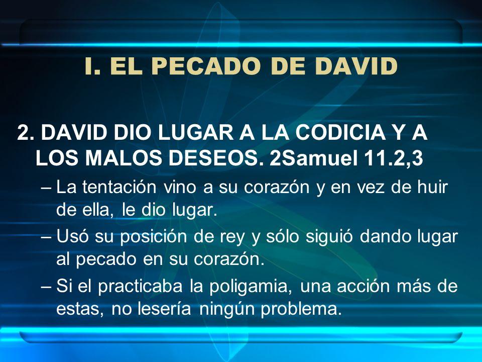 I. EL PECADO DE DAVID 2. DAVID DIO LUGAR A LA CODICIA Y A LOS MALOS DESEOS. 2Samuel 11.2,3 –La tentación vino a su corazón y en vez de huir de ella, l