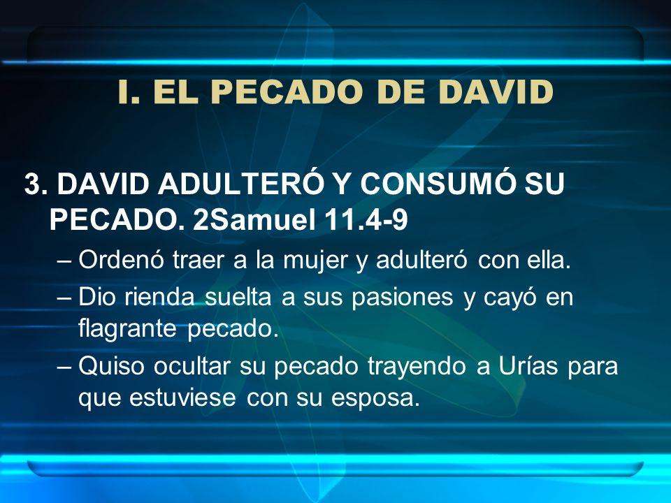 I. EL PECADO DE DAVID 3. DAVID ADULTERÓ Y CONSUMÓ SU PECADO. 2Samuel 11.4-9 –Ordenó traer a la mujer y adulteró con ella. –Dio rienda suelta a sus pas