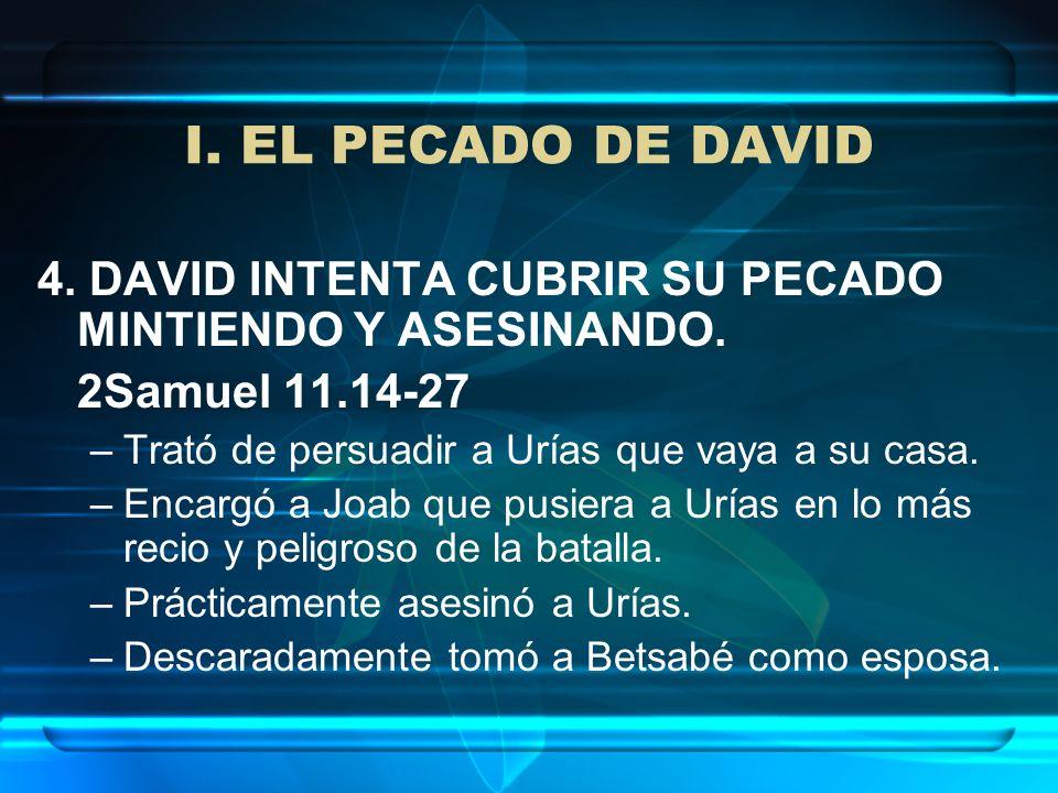 I. EL PECADO DE DAVID 4. DAVID INTENTA CUBRIR SU PECADO MINTIENDO Y ASESINANDO. 2Samuel 11.14-27 –Trató de persuadir a Urías que vaya a su casa. –Enca