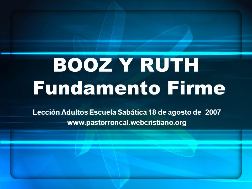 BOOZ Y RUTH Fundamento Firme Lección Adultos Escuela Sabática 18 de agosto de 2007 www.pastorroncal.webcristiano.org