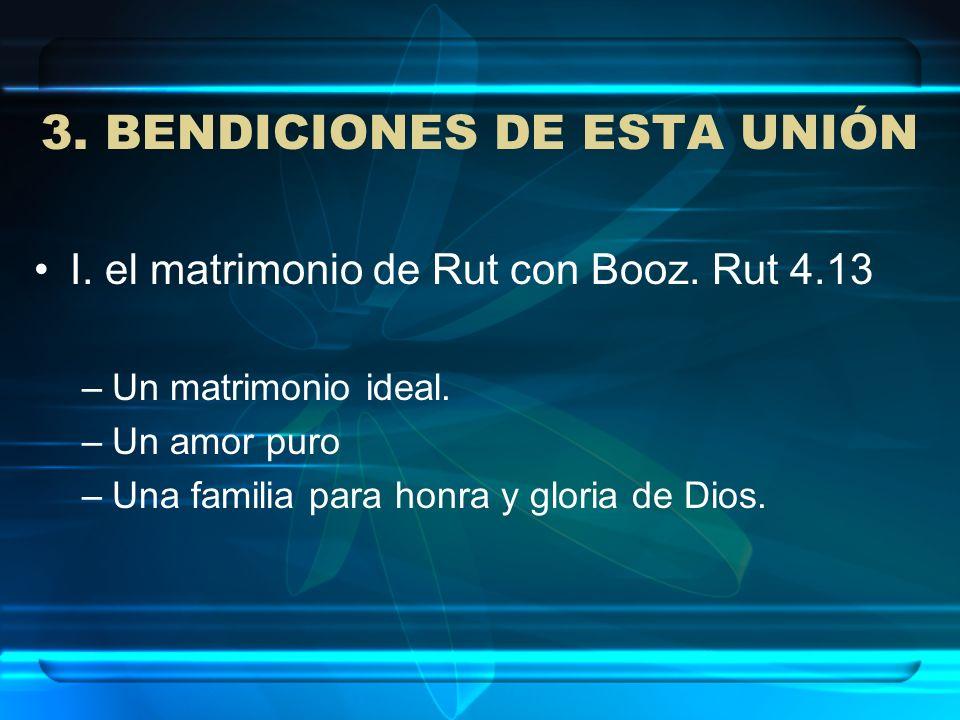 3. BENDICIONES DE ESTA UNIÓN I. el matrimonio de Rut con Booz. Rut 4.13 –Un matrimonio ideal. –Un amor puro –Una familia para honra y gloria de Dios.
