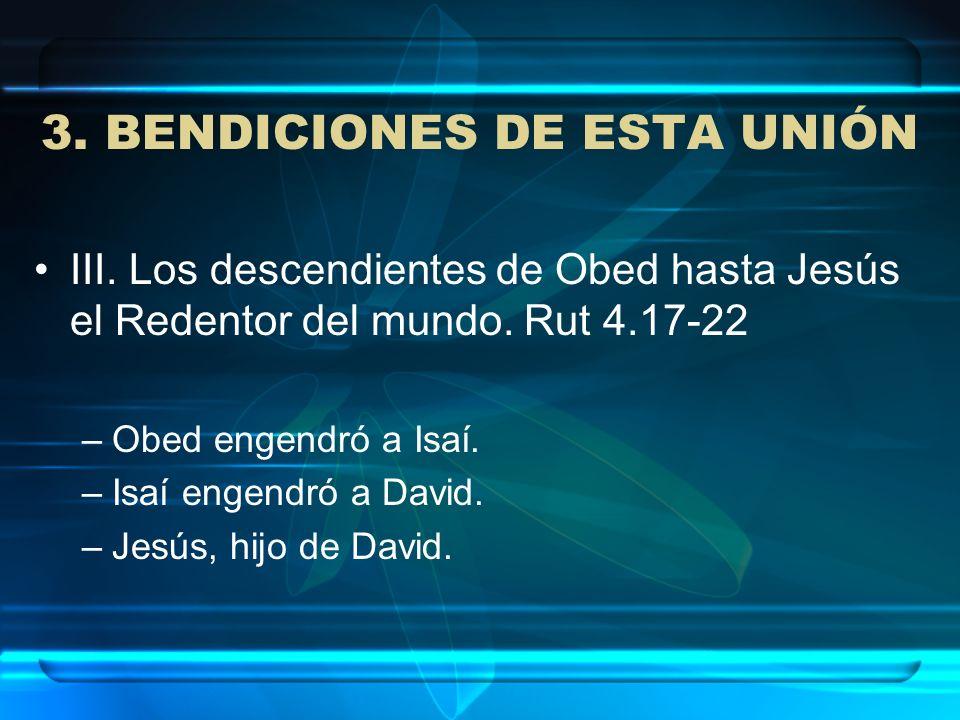 3. BENDICIONES DE ESTA UNIÓN III. Los descendientes de Obed hasta Jesús el Redentor del mundo. Rut 4.17-22 –Obed engendró a Isaí. –Isaí engendró a Dav
