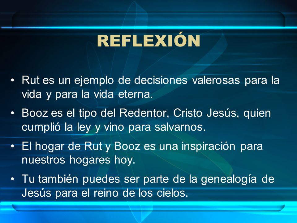 REFLEXIÓN Rut es un ejemplo de decisiones valerosas para la vida y para la vida eterna. Booz es el tipo del Redentor, Cristo Jesús, quien cumplió la l